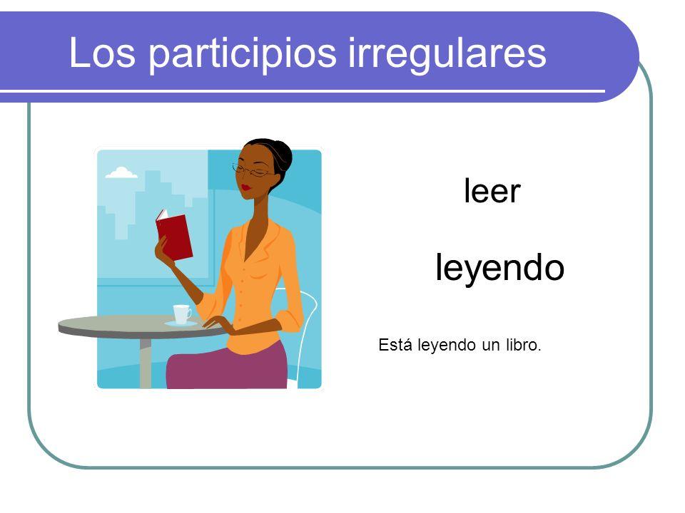 Los participios irregulares leer leyendo Está leyendo un libro.