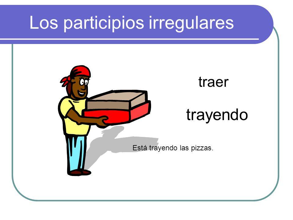 Los participios irregulares traer trayendo Está trayendo las pizzas.