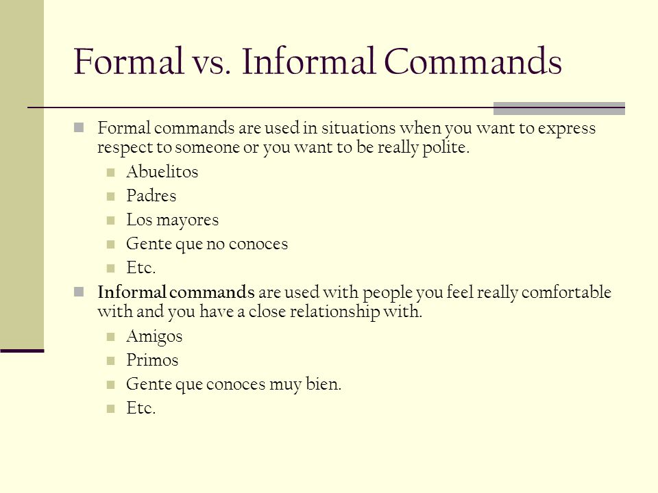 Informal Commands Affirmative tú commands Use the 3 rd person singular of the verb in the present tense (él, ella, Ud.) Be sure to follow all stem-changing rules.