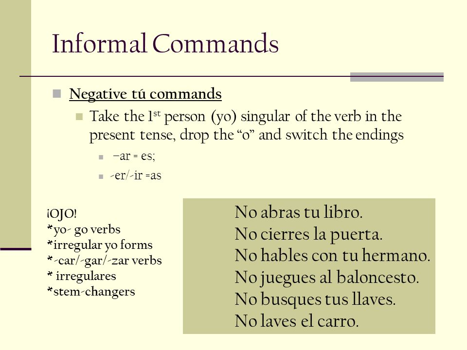 Informal Commands Negative tú commands Take the 1 st person (yo) singular of the verb in the present tense, drop the o and switch the endings –ar = es