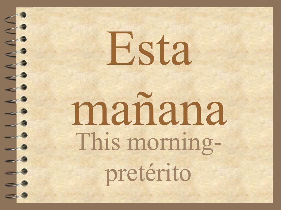 Esta mañana This morning- pretérito