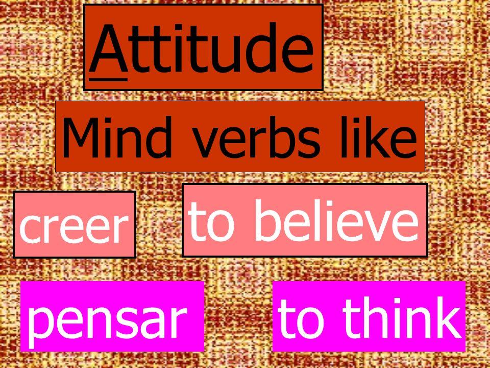 Attitude Mind verbs like creer to believe pensarto think