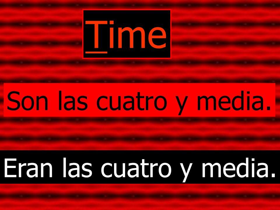 Time Son las cuatro y media. Eran las cuatro y media.
