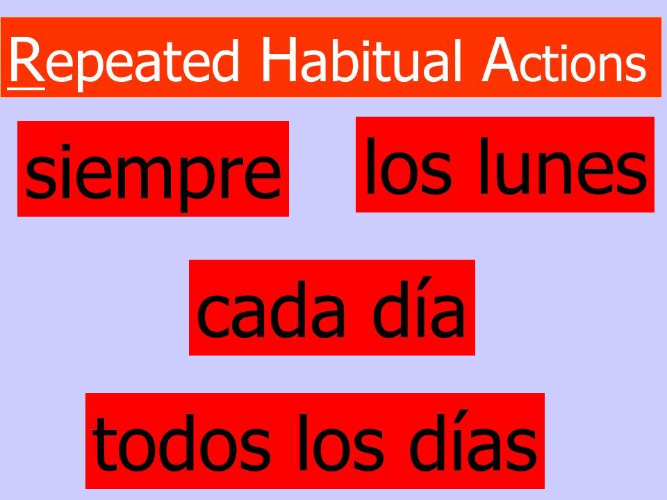 R epeated H abitual A ctions siempre todos los días los lunes cada día