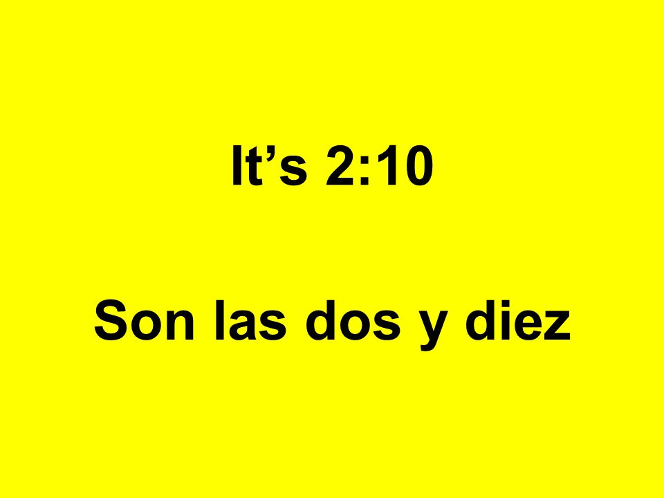 Its 2:10 Son las dos y diez