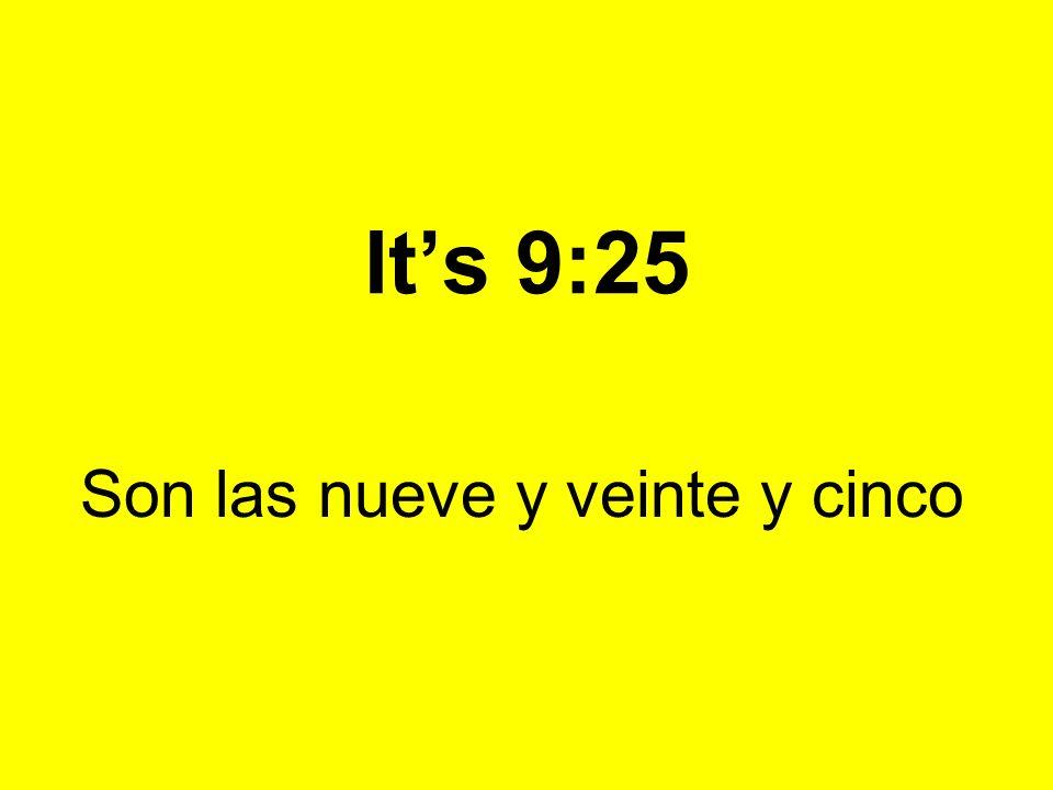 Its 9:25 Son las nueve y veinte y cinco