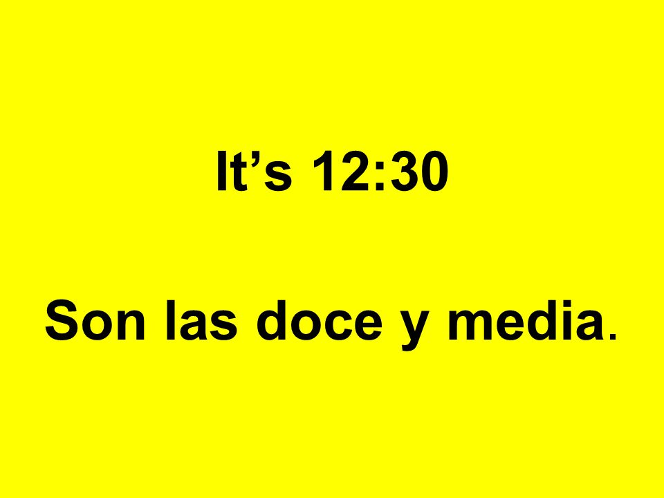 Its 12:30 Son las doce y media.