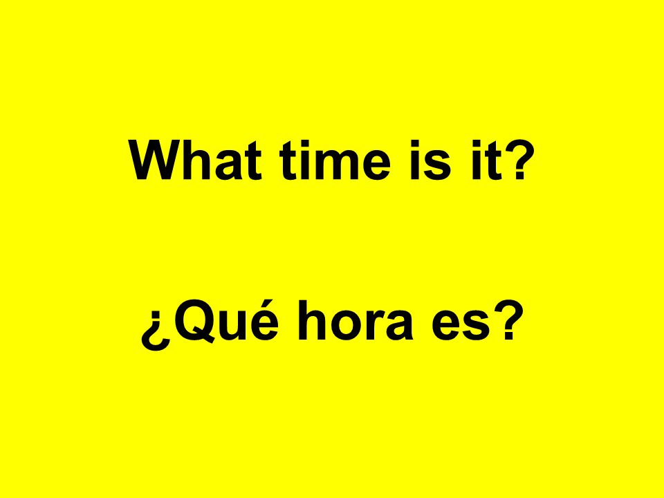 What time is it? ¿Qué hora es?