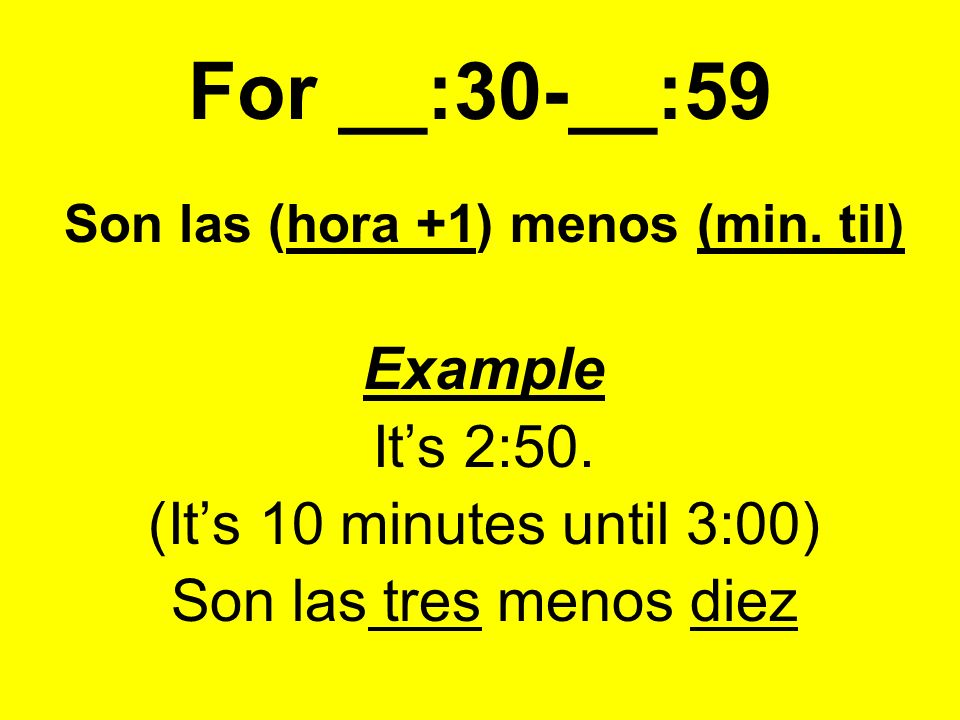 For __:30-__:59 Son las (hora +1) menos (min. til) Example Its 2:50.