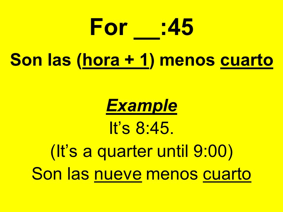 For __:45 Son las (hora + 1) menos cuarto Example Its 8:45.