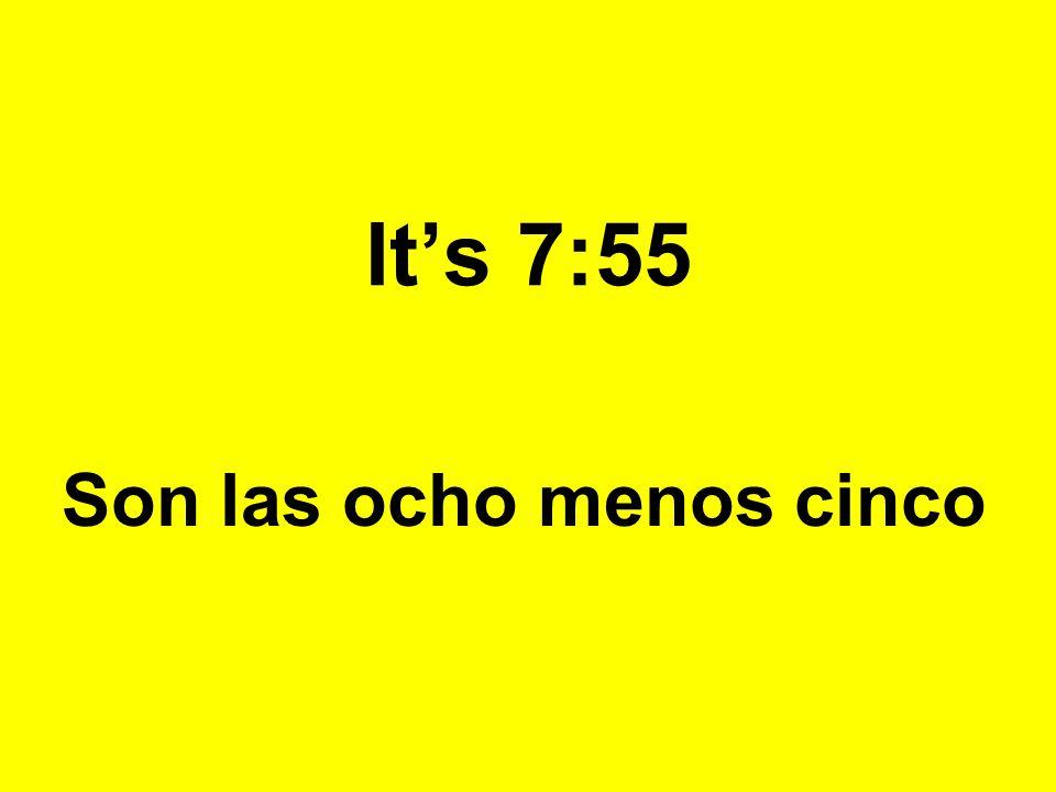 Its 7:55 Son las ocho menos cinco