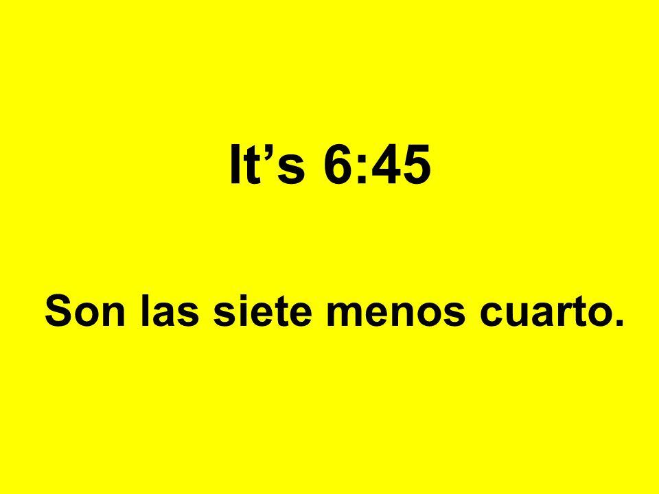 Its 6:45 Son las siete menos cuarto.
