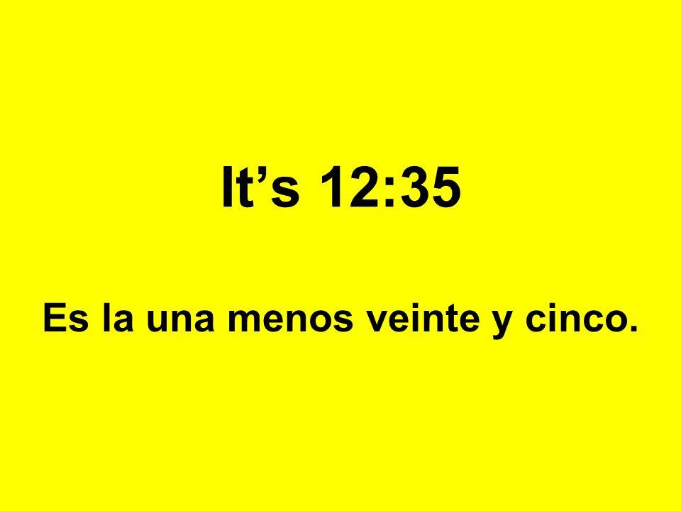 Its 12:35 Es la una menos veinte y cinco.