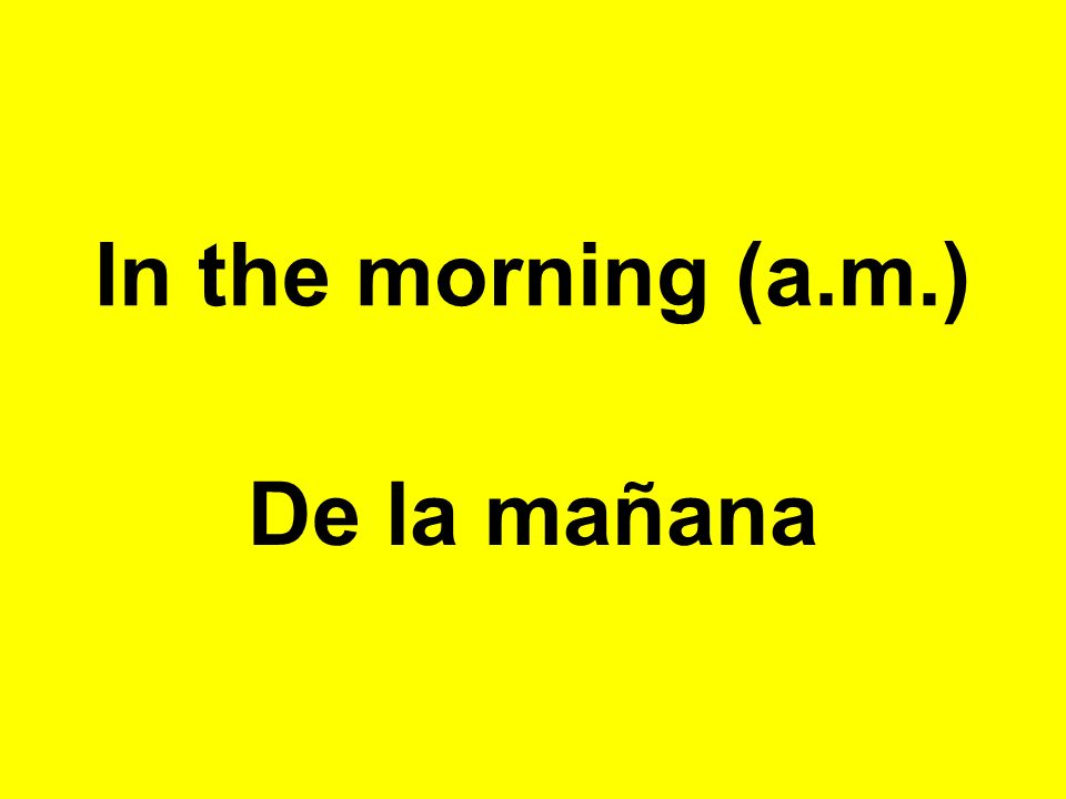 In the morning (a.m.) De la mañana