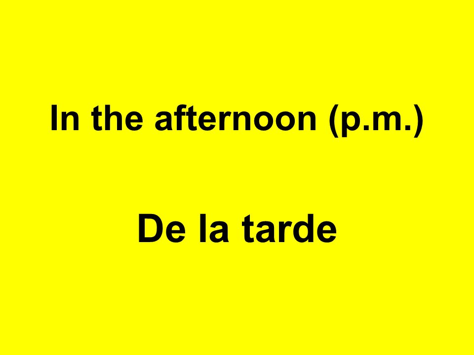 In the afternoon (p.m.) De la tarde