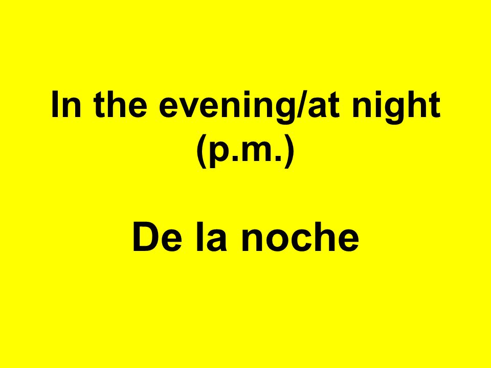 In the evening/at night (p.m.) De la noche