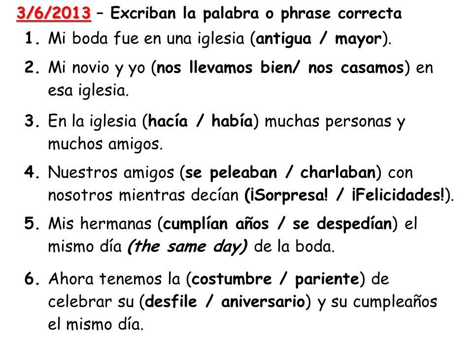 3/6/2013 3/6/2013 – Excriban la palabra o phrase correcta 1.Mi boda fue en una iglesia (antigua / mayor). 2. Mi novio y yo (nos llevamos bien/ nos cas