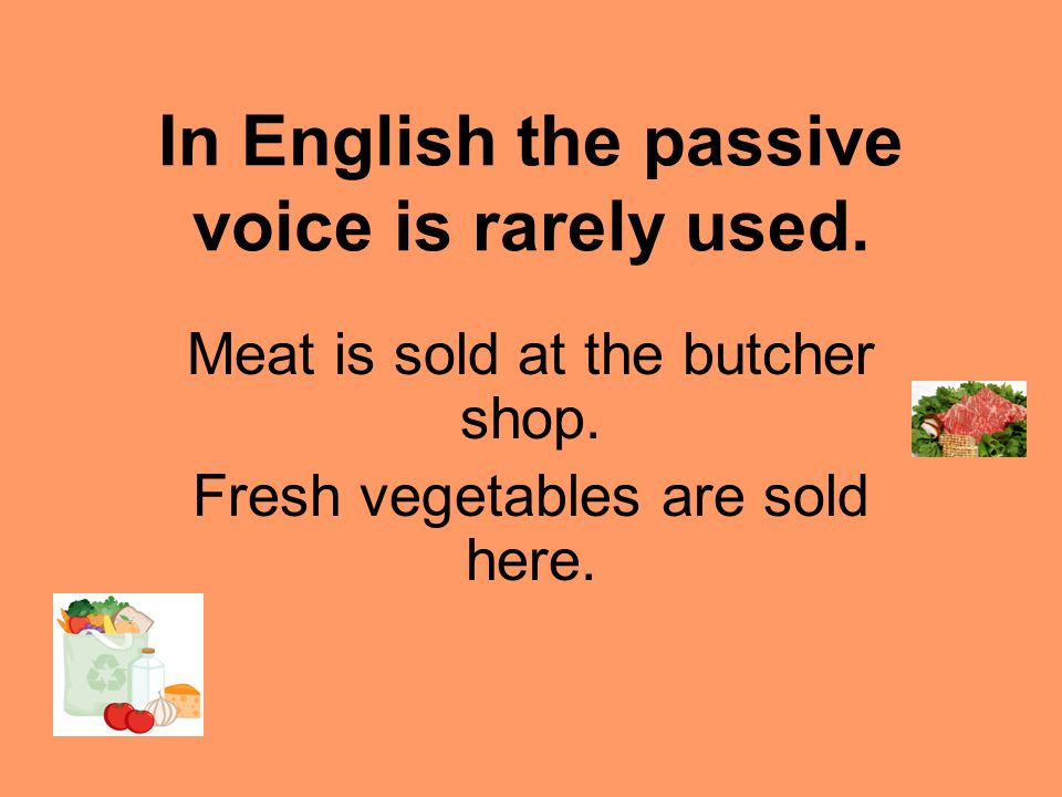 In English the passive voice is rarely used. Meat is sold at the butcher shop. Fresh vegetables are sold here.
