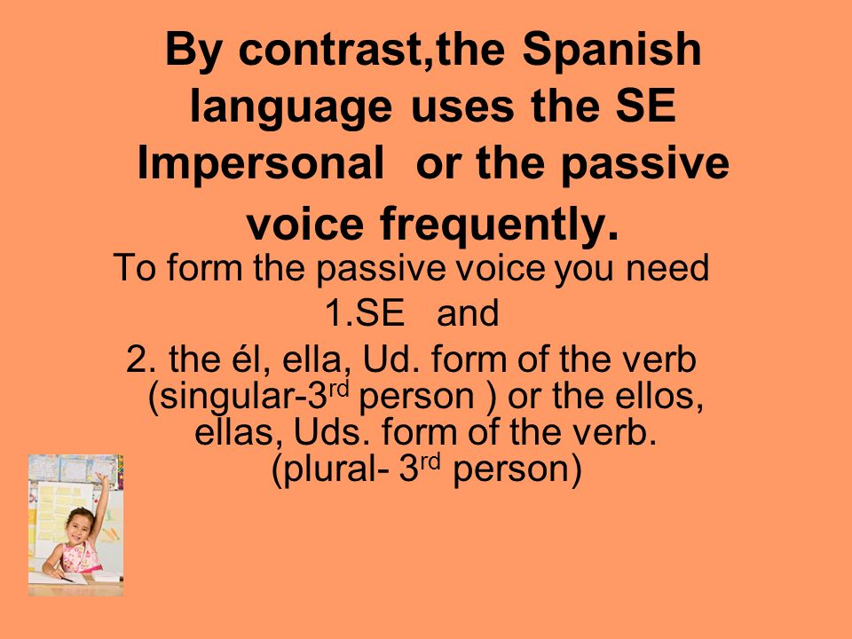 By contrast,the Spanish language uses the SE Impersonal or the passive voice frequently. To form the passive voice you need 1.SE and 2. the él, ella,