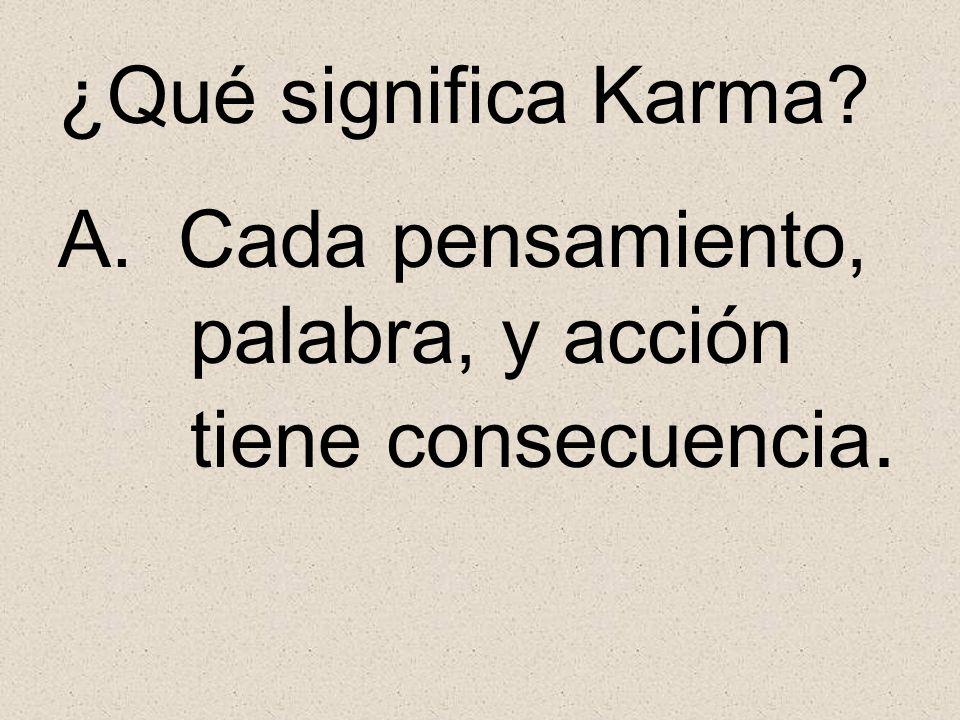 ¿Qué significa Karma? A. Cada pensamiento, palabra, y acción tiene consecuencia.