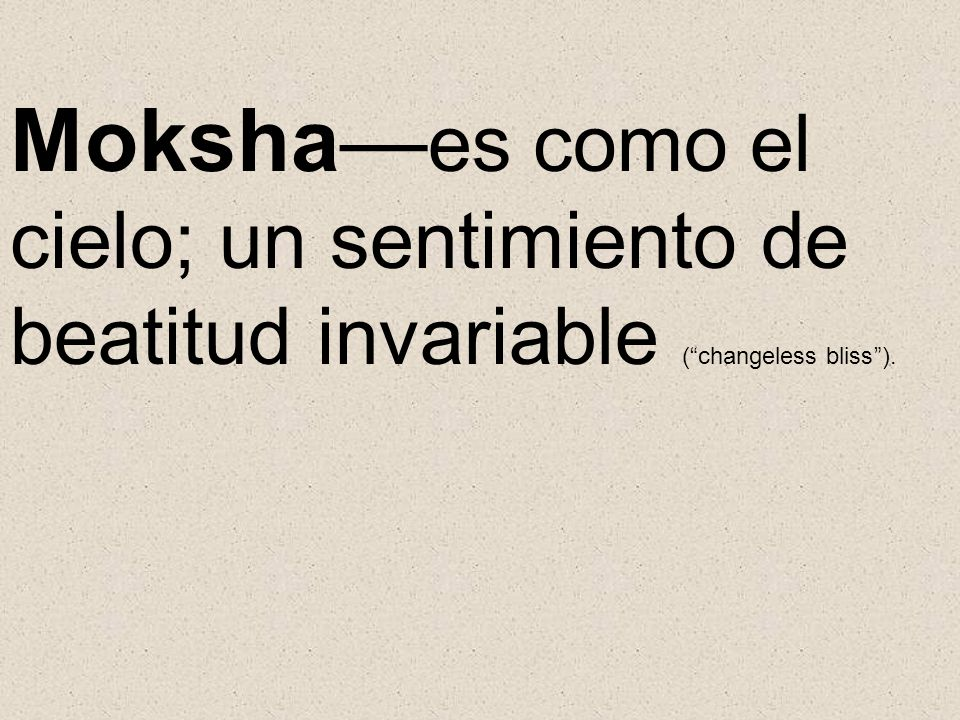 Moksha es como el cielo; un sentimiento de beatitud invariable (changeless bliss).
