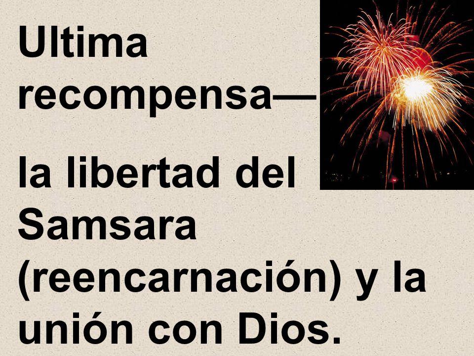 Ultima recompensa la libertad del Samsara (reencarnación) y la unión con Dios.