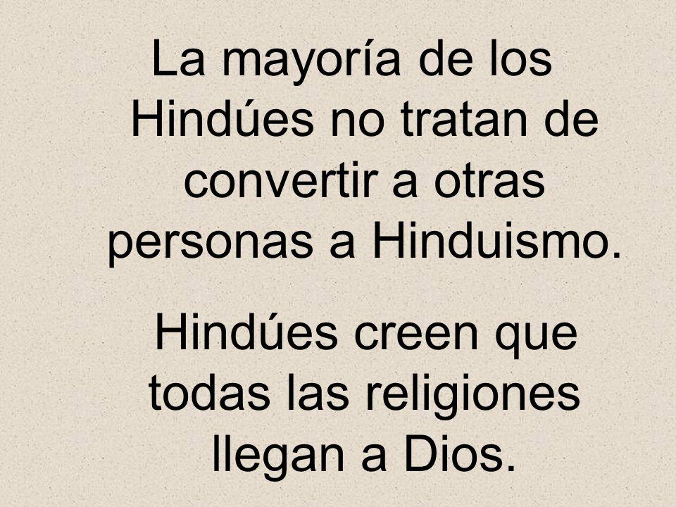 La mayoría de los Hindúes no tratan de convertir a otras personas a Hinduismo. Hindúes creen que todas las religiones llegan a Dios.