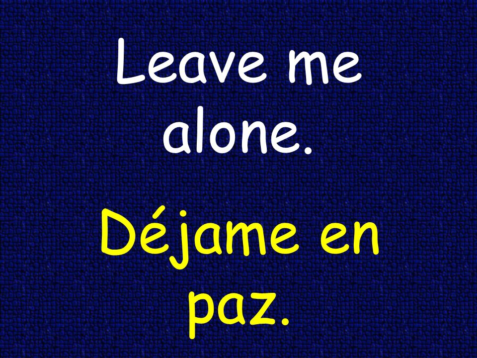 Leave me alone. Déjame en paz.