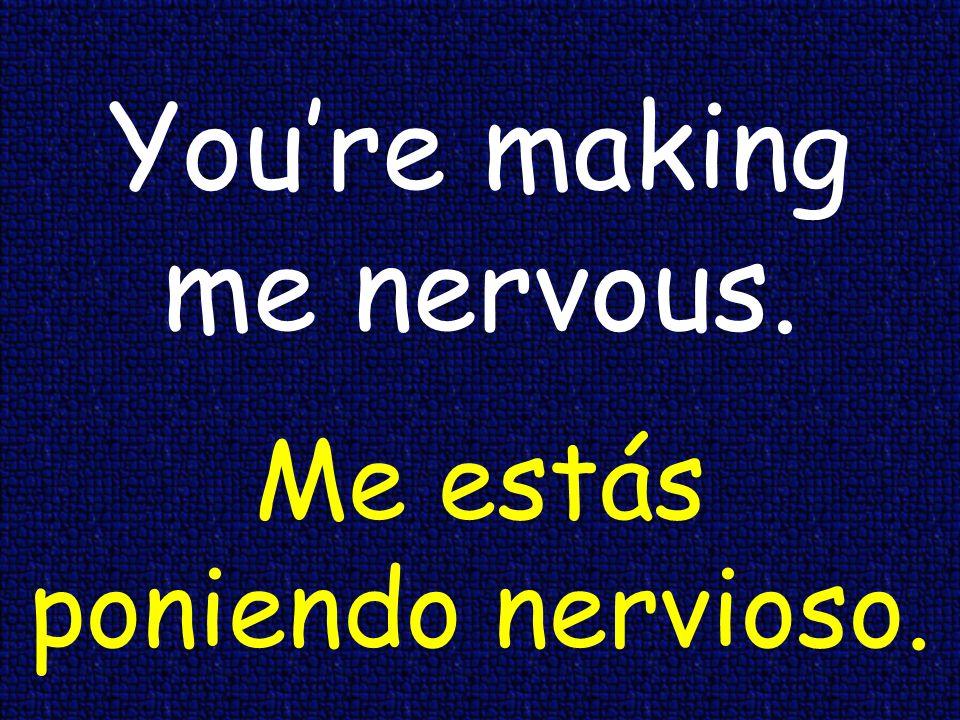 Youre making me nervous. Me estás poniendo nervioso.