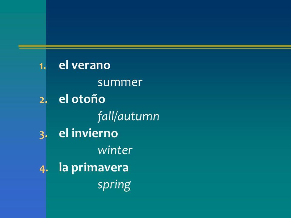 1. el verano summer 2. el otoño fall/autumn 3. el invierno winter 4. la primavera spring