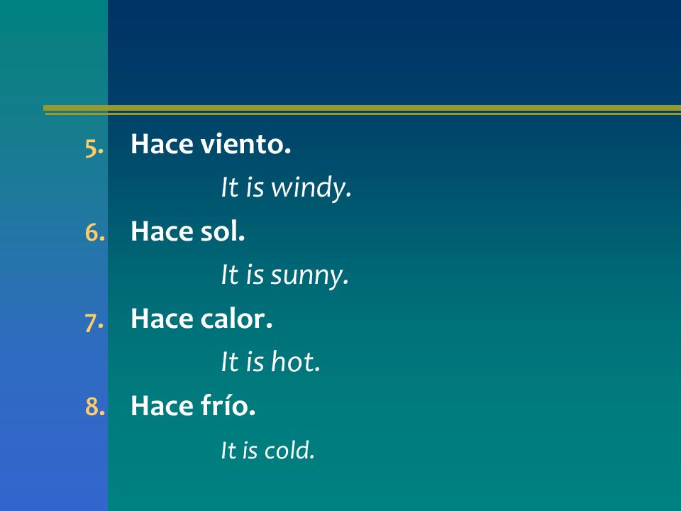 5. Hace viento. It is windy. 6. Hace sol. It is sunny. 7. Hace calor. It is hot. 8. Hace frío. It is cold.