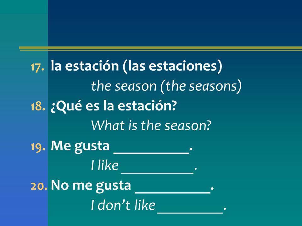 17. la estación (las estaciones) the season (the seasons) 18. ¿Qué es la estación? What is the season? 19. Me gusta __________. I like __________. 20.