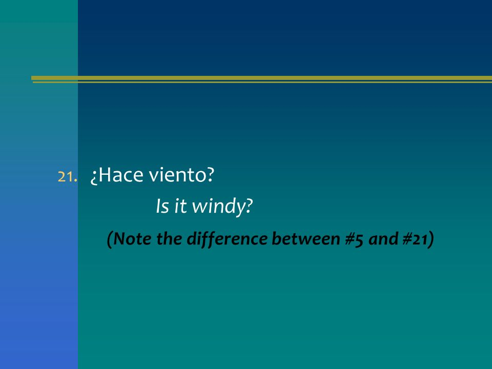 21. ¿Hace viento? Is it windy? (Note the difference between #5 and #21)
