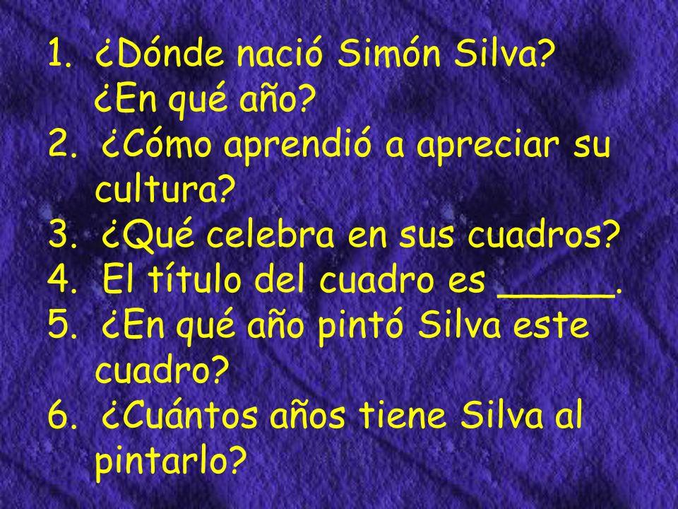 1. ¿Dónde nació Simón Silva. ¿En qué año. 2. ¿Cómo aprendió a apreciar su cultura.