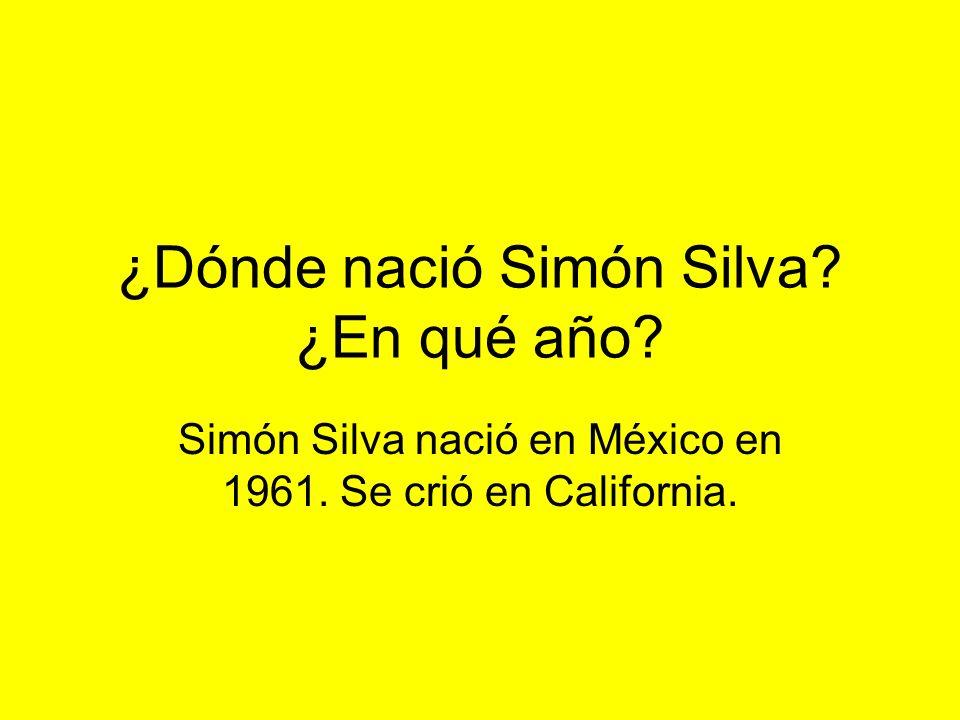 ¿Dónde nació Simón Silva ¿En qué año Simón Silva nació en México en 1961. Se crió en California.