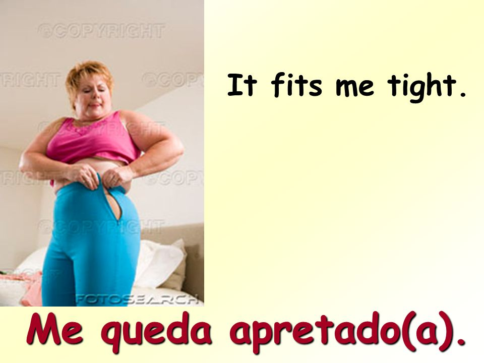 It fit´s me loose. Me queda flojo(a).