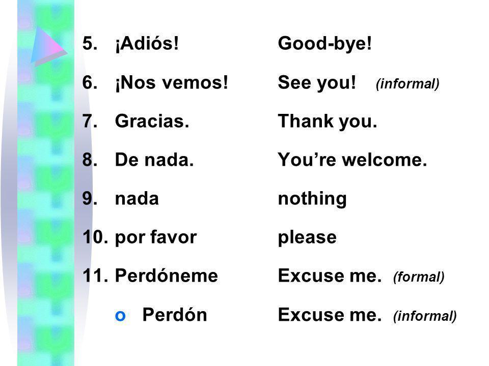 5.¡Adiós!Good-bye! 6.¡Nos vemos!See you! (informal) 7.Gracias.Thank you. 8.De nada.Youre welcome. 9.nadanothing 10.por favorplease 11.PerdónemeExcuse