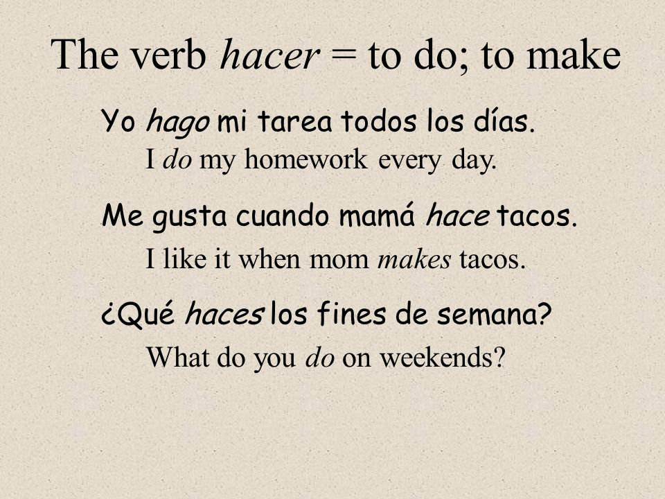 The verb hacer = to do; to make When you are asked a question using hacer, you usually respond with another verb...