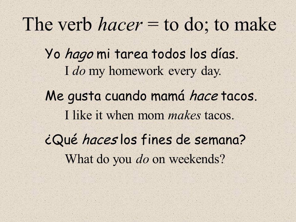 The verb hacer = to do; to make Yo hago mi tarea todos los días. Me gusta cuando mamá hace tacos. I do my homework every day. I like it when mom makes