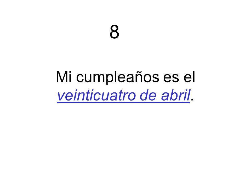 Mi cumpleaños es el veinticuatro de abril. 8