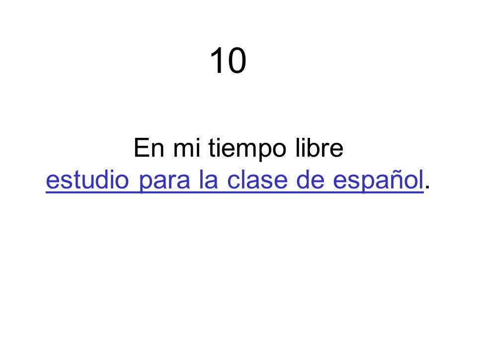 En mi tiempo libre estudio para la clase de español. 10