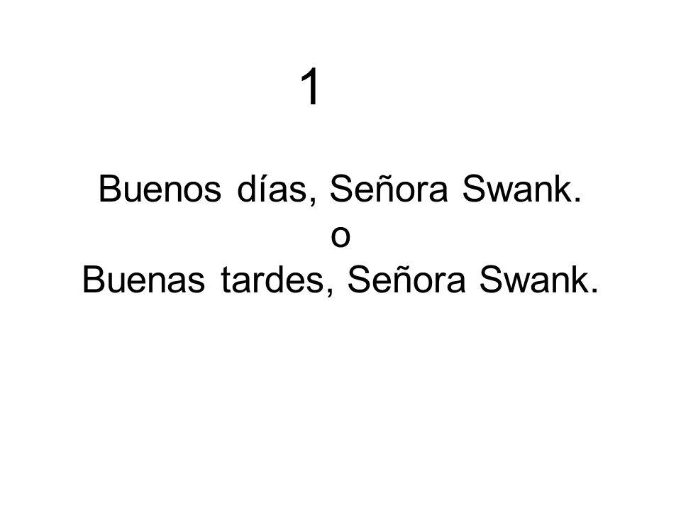 Buenos días, Señora Swank. o Buenas tardes, Señora Swank. 1