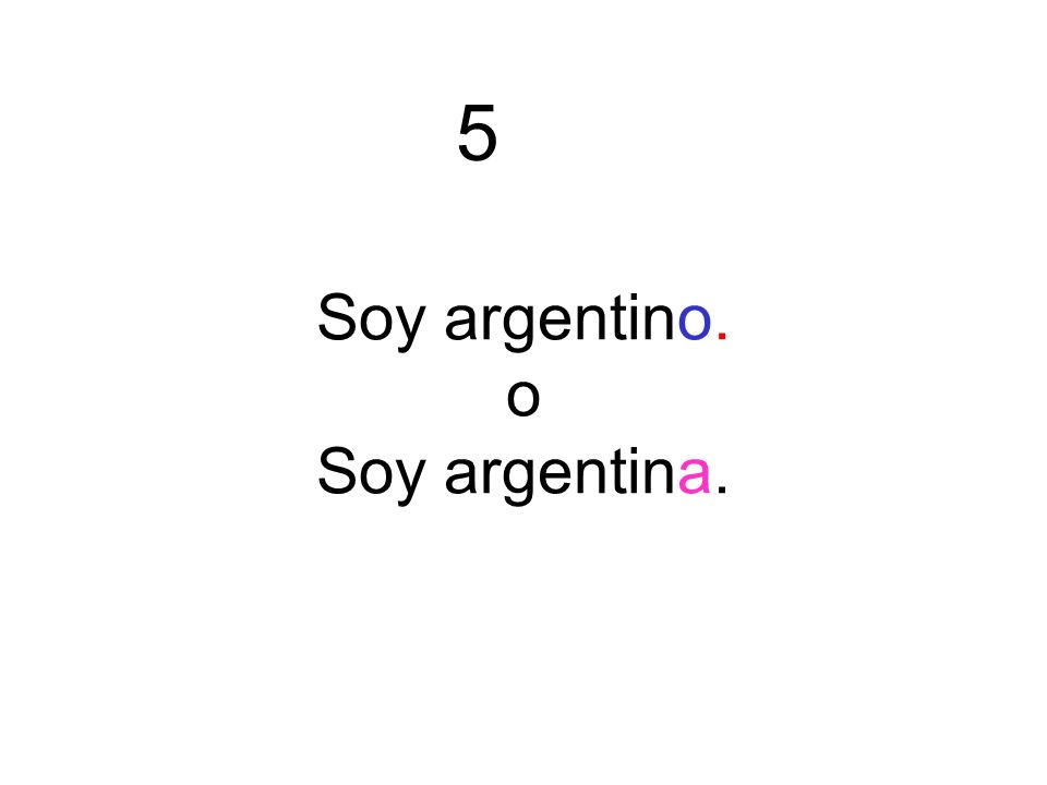Soy argentino. o Soy argentina. 5