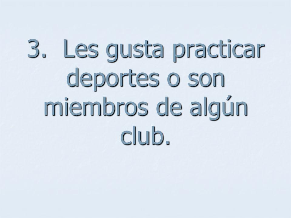 3. Les gusta practicar deportes o son miembros de algún club.