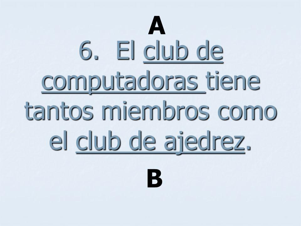 6. El club de computadoras tiene tantos miembros como el club de ajedrez. A B