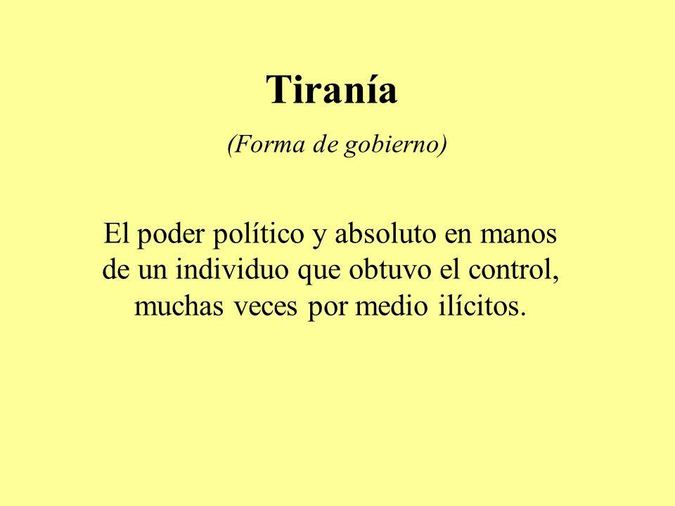 Tiranía (Forma de gobierno) El poder político y absoluto en manos de un individuo que obtuvo el control, muchas veces por medio ilícitos.