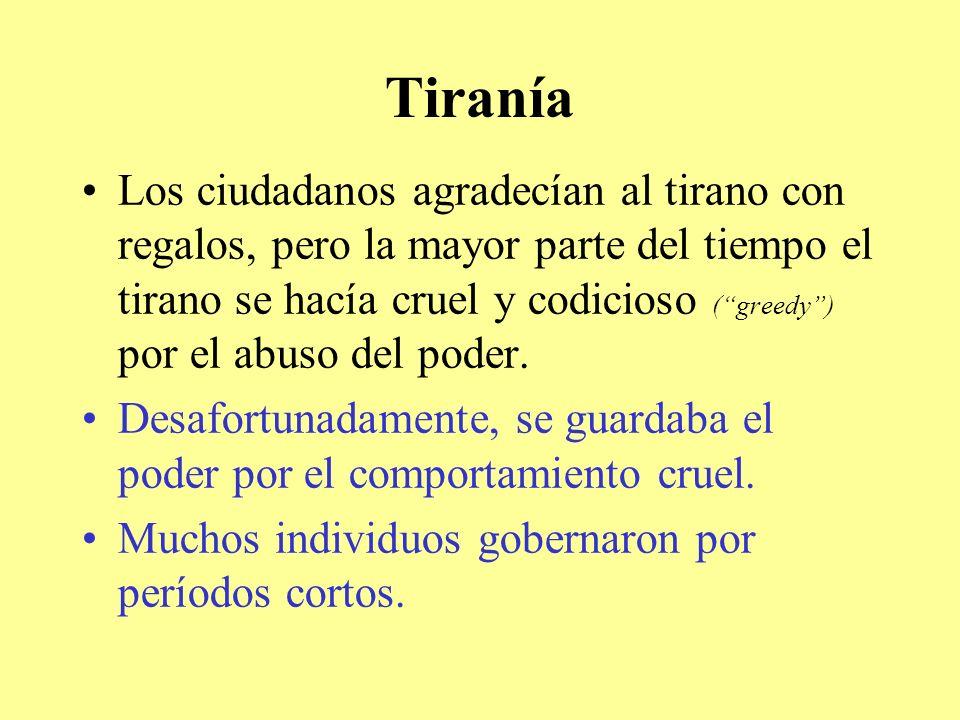 Tiranía Los ciudadanos agradecían al tirano con regalos, pero la mayor parte del tiempo el tirano se hacía cruel y codicioso (greedy) por el abuso del