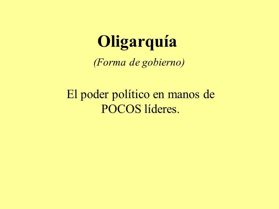 Oligarquía (Forma de gobierno) El poder político en manos de POCOS líderes.