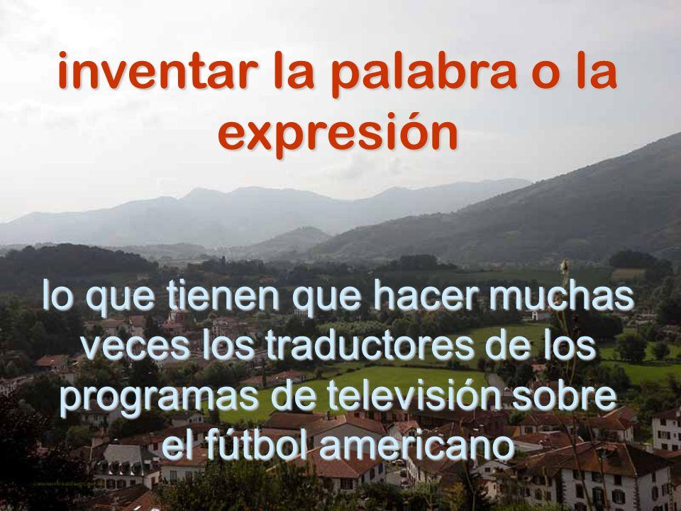 inventar la palabra o la expresión lo que tienen que hacer muchas veces los traductores de los programas de televisión sobre el fútbol americano