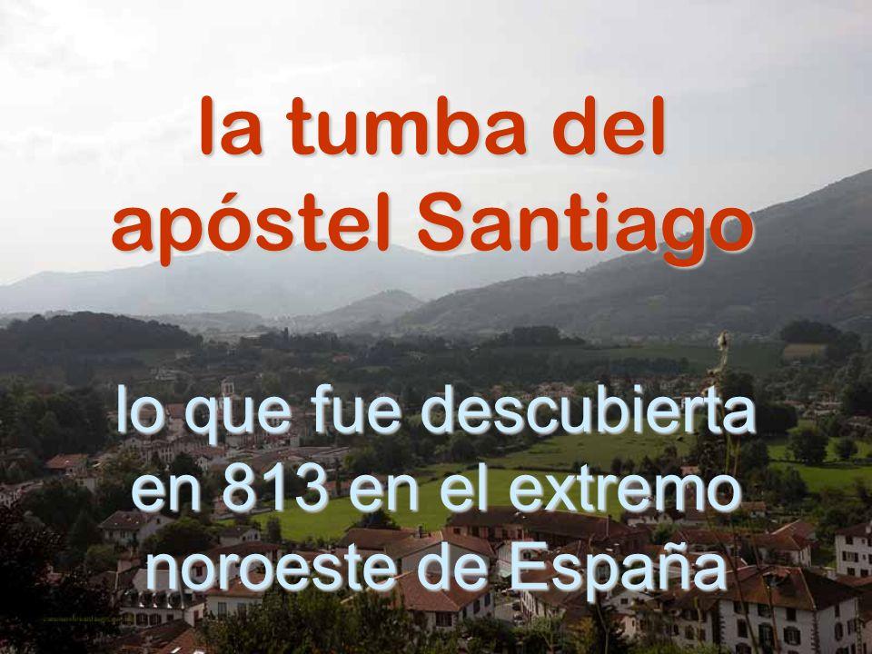 la tumba del apóstel Santiago lo que fue descubierta en 813 en el extremo noroeste de España